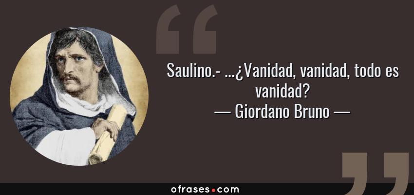 Frases de Giordano Bruno - Saulino.- ...¿Vanidad, vanidad, todo es vanidad?
