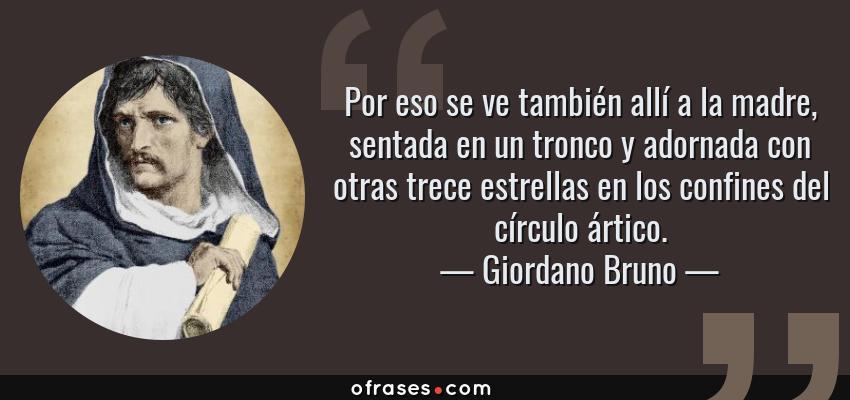 Frases de Giordano Bruno - Por eso se ve también allí a la madre, sentada en un tronco y adornada con otras trece estrellas en los confines del círculo ártico.