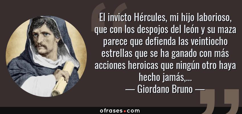 Frases de Giordano Bruno - El invicto Hércules, mi hijo laborioso, que con los despojos del león y su maza parece que defienda las veintiocho estrellas que se ha ganado con más acciones heroicas que ningún otro haya hecho jamás,...
