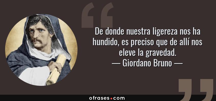 Frases de Giordano Bruno - De donde nuestra ligereza nos ha hundido, es preciso que de allí nos eleve la gravedad.
