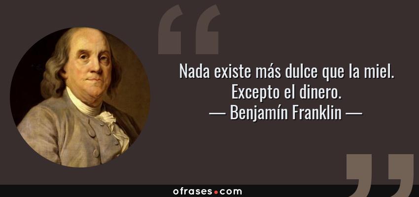 Frases de Benjamín Franklin - Nada existe más dulce que la miel. Excepto el dinero.