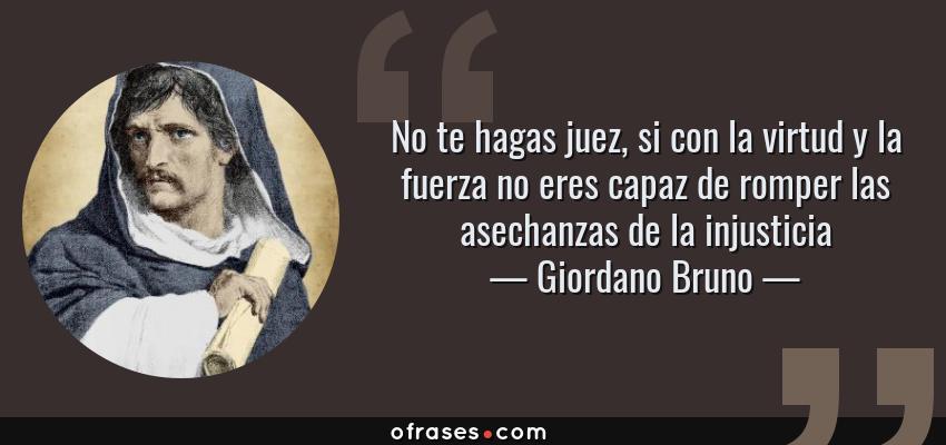 Frases de Giordano Bruno - No te hagas juez, si con la virtud y la fuerza no eres capaz de romper las asechanzas de la injusticia