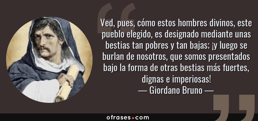 Frases de Giordano Bruno - Ved, pues, cómo estos hombres divinos, este pueblo elegido, es designado mediante unas bestias tan pobres y tan bajas; ¡y luego se burlan de nosotros, que somos presentados bajo la forma de otras bestias más fuertes, dignas e imperiosas!
