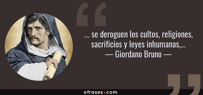 Frases de Giordano Bruno - ... se deroguen los cultos, religiones, sacrificios y leyes inhumanas,...