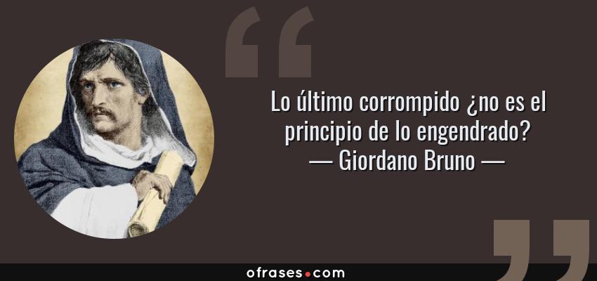 Frases de Giordano Bruno - Lo último corrompido ¿no es el principio de lo engendrado?