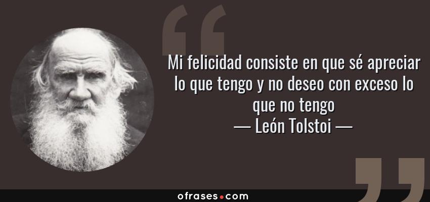 Frases de León Tolstoi - Mi felicidad consiste en que sé apreciar lo que tengo y no deseo con exceso lo que no tengo