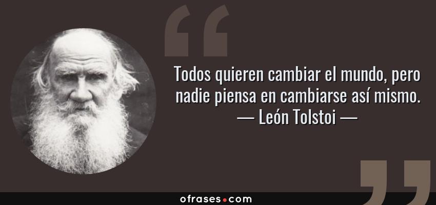 Frases de León Tolstoi - Todos quieren cambiar el mundo, pero nadie piensa en cambiarse así mismo.