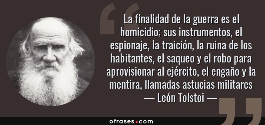 Frases de León Tolstoi - La finalidad de la guerra es el homicidio; sus instrumentos, el espionaje, la traición, la ruina de los habitantes, el saqueo y el robo para aprovisionar al ejército, el engaño y la mentira, llamadas astucias militares