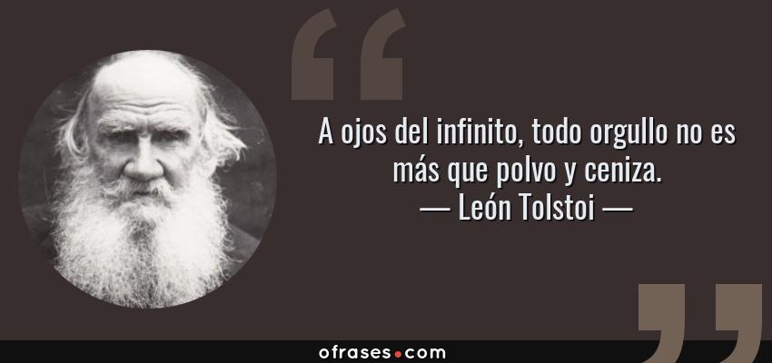 Frases de León Tolstoi - A ojos del infinito, todo orgullo no es más que polvo y ceniza.