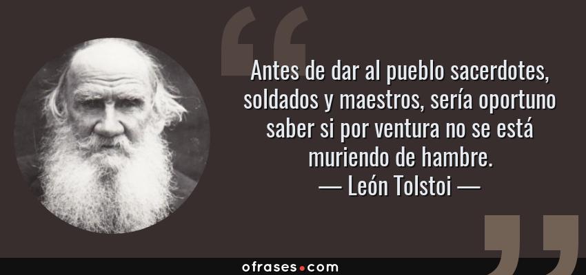 Frases de León Tolstoi - Antes de dar al pueblo sacerdotes, soldados y maestros, sería oportuno saber si por ventura no se está muriendo de hambre.