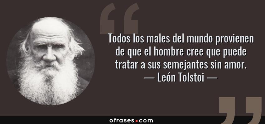 Frases de León Tolstoi - Todos los males del mundo provienen de que el hombre cree que puede tratar a sus semejantes sin amor.