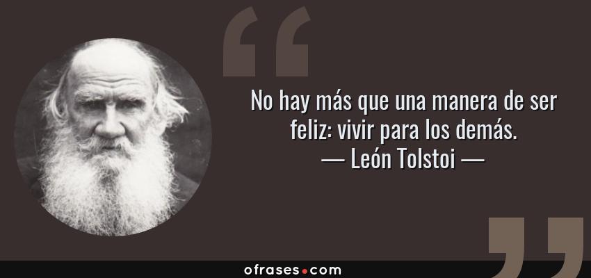 León Tolstoi: No hay más que una manera de ser feliz: vivir para ...