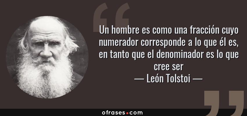 Frases de León Tolstoi - Un hombre es como una fracción cuyo numerador corresponde a lo que él es, en tanto que el denominador es lo que cree ser