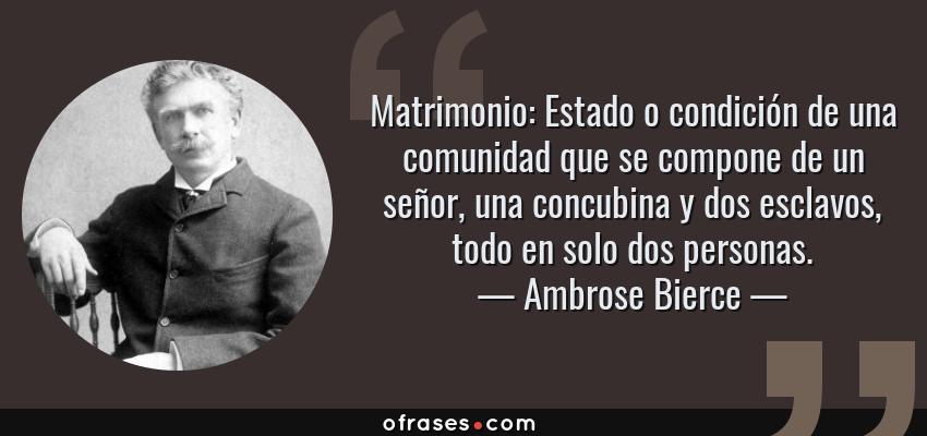 Frases de Ambrose Bierce - Matrimonio: Estado o condición de una comunidad que se compone de un señor, una concubina y dos esclavos, todo en solo dos personas.