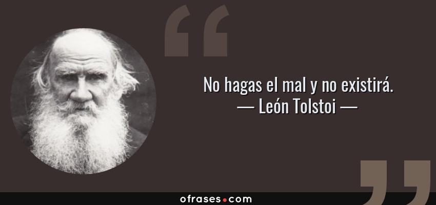 Frases de León Tolstoi - No hagas el mal y no existirá.