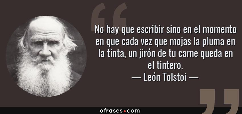 Frases de León Tolstoi - No hay que escribir sino en el momento en que cada vez que mojas la pluma en la tinta, un jirón de tu carne queda en el tintero.