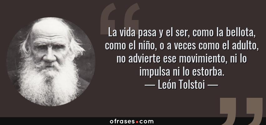 Frases de León Tolstoi - La vida pasa y el ser, como la bellota, como el niño, o a veces como el adulto, no advierte ese movimiento, ni lo impulsa ni lo estorba.