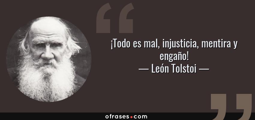 Frases de León Tolstoi - ¡Todo es mal, injusticia, mentira y engaño!