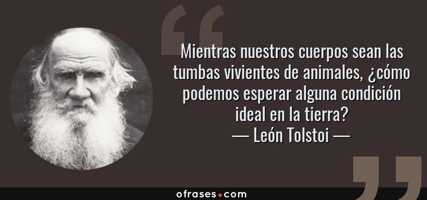 Frases de León Tolstoi - Mientras nuestros cuerpos sean las tumbas vivientes de animales, ¿cómo podemos esperar alguna condición ideal en la tierra?