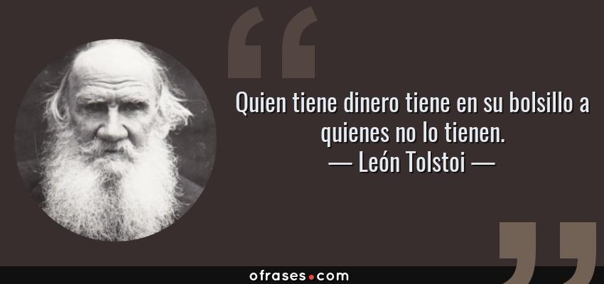 Frases de León Tolstoi - Quien tiene dinero tiene en su bolsillo a quienes no lo tienen.