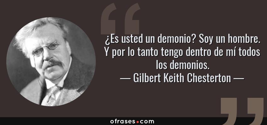 Frases de Gilbert Keith Chesterton - ¿Es usted un demonio? Soy un hombre. Y por lo tanto tengo dentro de mí todos los demonios.