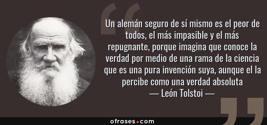 Frases de León Tolstoi - Un alemán seguro de sí mismo es el peor de todos, el más impasible y el más repugnante, porque imagina que conoce la verdad por medio de una rama de la ciencia que es una pura invención suya, aunque el la percibe como una verdad absoluta