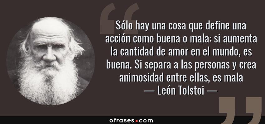 Frases de León Tolstoi - Sólo hay una cosa que define una acción como buena o mala: si aumenta la cantidad de amor en el mundo, es buena. Si separa a las personas y crea animosidad entre ellas, es mala