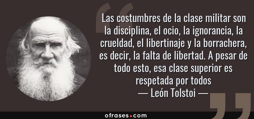 Frases de León Tolstoi - Las costumbres de la clase militar son la disciplina, el ocio, la ignorancia, la crueldad, el libertinaje y la borrachera, es decir, la falta de libertad. A pesar de todo esto, esa clase superior es respetada por todos