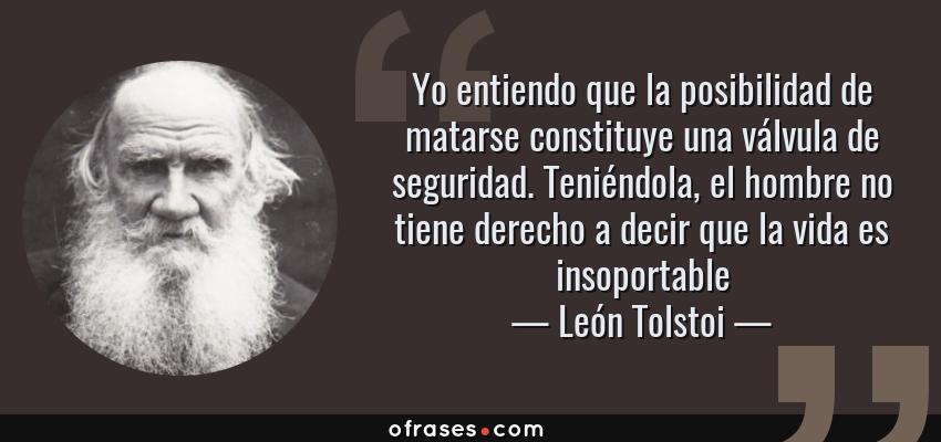 Frases de León Tolstoi - Yo entiendo que la posibilidad de matarse constituye una válvula de seguridad. Teniéndola, el hombre no tiene derecho a decir que la vida es insoportable