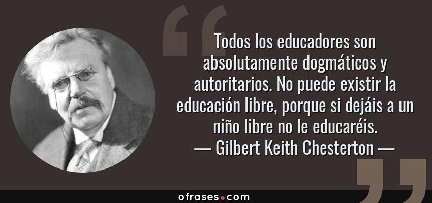 Frases de Gilbert Keith Chesterton - Todos los educadores son absolutamente dogmáticos y autoritarios. No puede existir la educación libre, porque si dejáis a un niño libre no le educaréis.