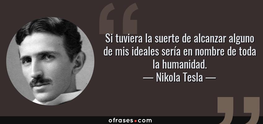 Frases de Nikola Tesla - Si tuviera la suerte de alcanzar alguno de mis ideales sería en nombre de toda la humanidad.