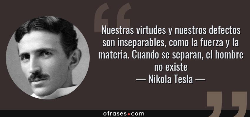 Frases de Nikola Tesla - Nuestras virtudes y nuestros defectos son inseparables, como la fuerza y la materia. Cuando se separan, el hombre no existe