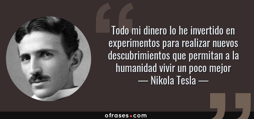 Frases de Nikola Tesla - Todo mi dinero lo he invertido en experimentos para realizar nuevos descubrimientos que permitan a la humanidad vivir un poco mejor