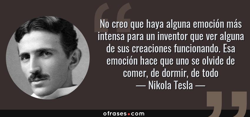 Frases de Nikola Tesla - No creo que haya alguna emoción más intensa para un inventor que ver alguna de sus creaciones funcionando. Esa emoción hace que uno se olvide de comer, de dormir, de todo