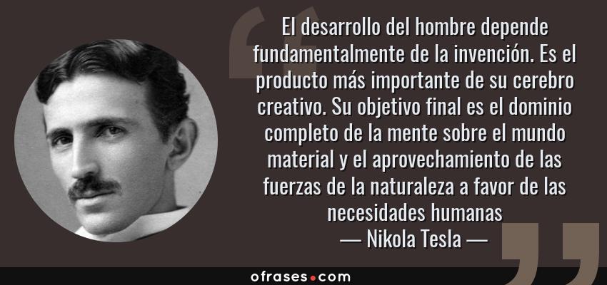 Frases de Nikola Tesla - El desarrollo del hombre depende fundamentalmente de la invención. Es el producto más importante de su cerebro creativo. Su objetivo final es el dominio completo de la mente sobre el mundo material y el aprovechamiento de las fuerzas de la naturaleza a favor de las necesidades humanas
