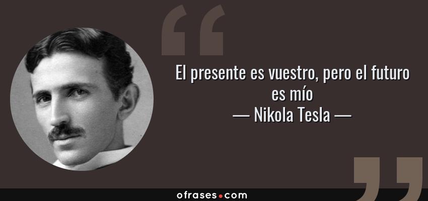 Frases de Nikola Tesla - El presente es vuestro, pero el futuro es mío