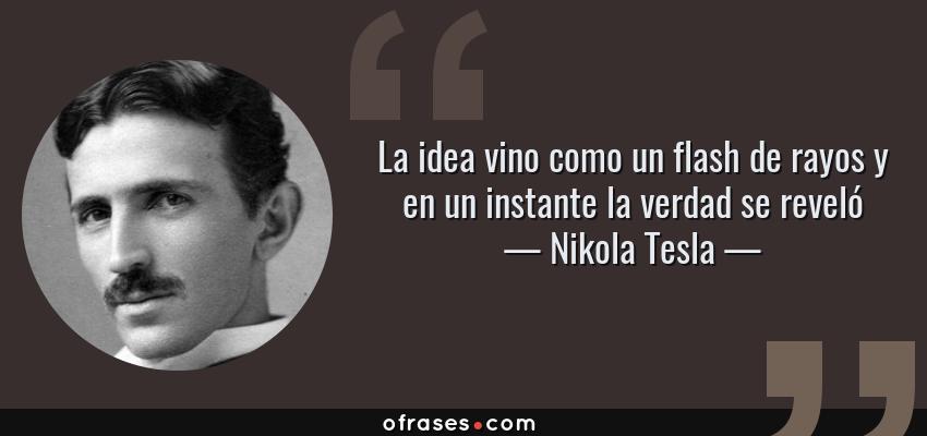 Frases de Nikola Tesla - La idea vino como un flash de rayos y en un instante la verdad se reveló