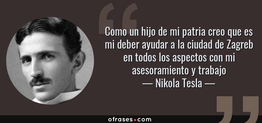 Frases de Nikola Tesla - Como un hijo de mi patria creo que es mi deber ayudar a la ciudad de Zagreb en todos los aspectos con mi asesoramiento y trabajo