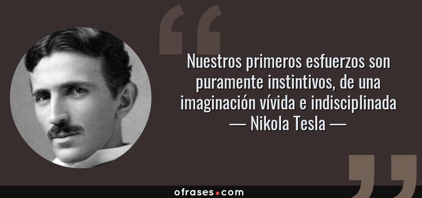 Frases de Nikola Tesla - Nuestros primeros esfuerzos son puramente instintivos, de una imaginación vívida e indisciplinada