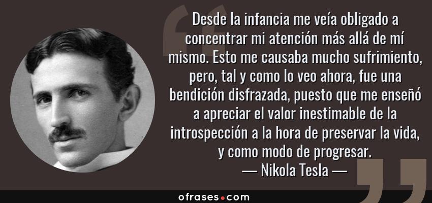 Frases de Nikola Tesla - Desde la infancia me veía obligado a concentrar mi atención más allá de mí mismo. Esto me causaba mucho sufrimiento, pero, tal y como lo veo ahora, fue una bendición disfrazada, puesto que me enseñó a apreciar el valor inestimable de la introspección a la hora de preservar la vida, y como modo de progresar.