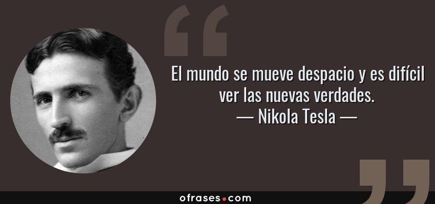 Frases de Nikola Tesla - El mundo se mueve despacio y es difícil ver las nuevas verdades.