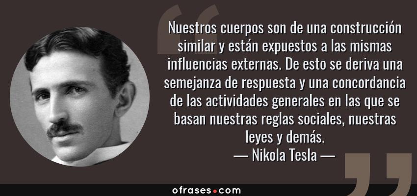 Frases de Nikola Tesla - Nuestros cuerpos son de una construcción similar y están expuestos a las mismas influencias externas. De esto se deriva una semejanza de respuesta y una concordancia de las actividades generales en las que se basan nuestras reglas sociales, nuestras leyes y demás.