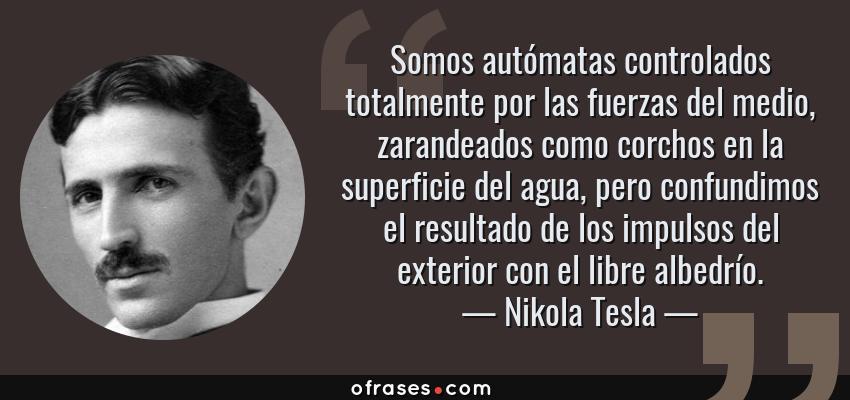 Frases de Nikola Tesla - Somos autómatas controlados totalmente por las fuerzas del medio, zarandeados como corchos en la superficie del agua, pero confundimos el resultado de los impulsos del exterior con el libre albedrío.