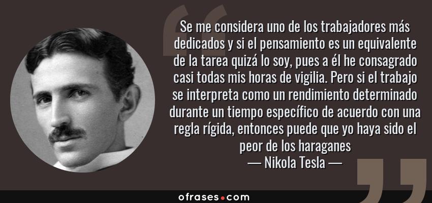 Frases de Nikola Tesla - Se me considera uno de los trabajadores más dedicados y si el pensamiento es un equivalente de la tarea quizá lo soy, pues a él he consagrado casi todas mis horas de vigilia. Pero si el trabajo se interpreta como un rendimiento determinado durante un tiempo específico de acuerdo con una regla rígida, entonces puede que yo haya sido el peor de los haraganes