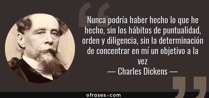 Frases de Charles Dickens - Nunca podría haber hecho lo que he hecho, sin los hábitos de puntualidad, orden y diligencia, sin la determinación de concentrar en mí un objetivo a la vez