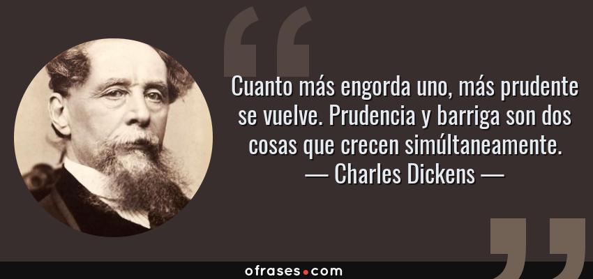 Frases de Charles Dickens - Cuanto más engorda uno, más prudente se vuelve. Prudencia y barriga son dos cosas que crecen simúltaneamente.