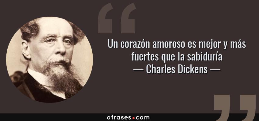 Frases de Charles Dickens - Un corazón amoroso es mejor y más fuertes que la sabiduría
