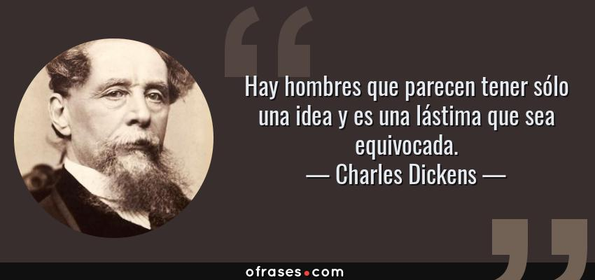 Frases de Charles Dickens - Hay hombres que parecen tener sólo una idea y es una lástima que sea equivocada.