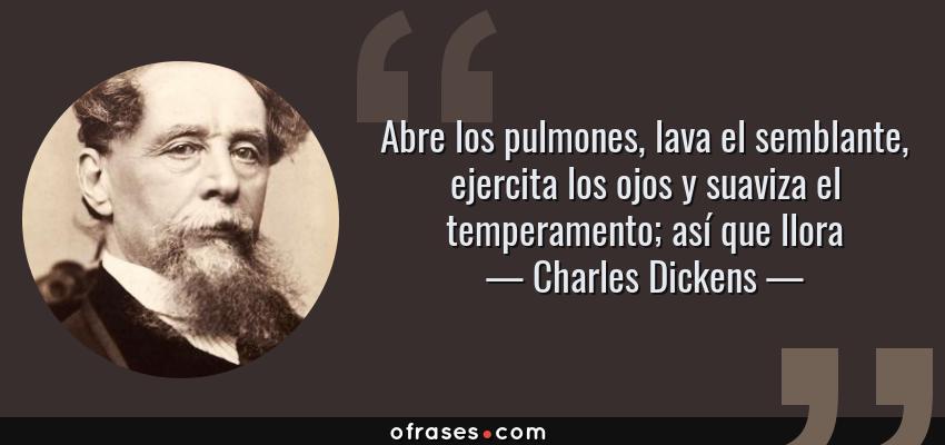 Frases de Charles Dickens - Abre los pulmones, lava el semblante, ejercita los ojos y suaviza el temperamento; así que llora