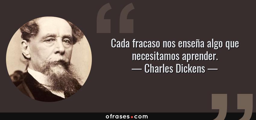 Frases de Charles Dickens - Cada fracaso nos enseña algo que necesitamos aprender.